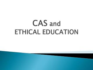 CAS and ETHICAL EDUCATION