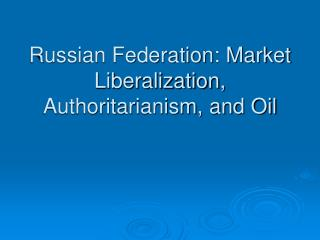 Russian Federation: Market Liberalization, Authoritarianism, and Oil
