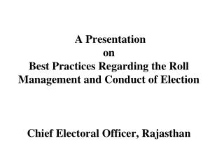 A Presentation on  Best Practices Regarding the Roll Management and Conduct of Election Chief Electoral Officer, Rajasth