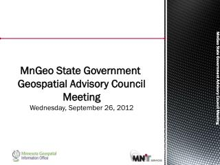 MnGeo  State Government  Geospatial Advisory Council Meeting Wednesday, September 26, 2012