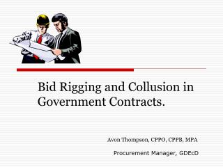 Bid Rigging and Collusion in Government Contracts. Avon Thompson, CPPO, CPPB, MPA Procurement Manager, GDEcD