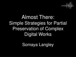 Almost There: Simple Strategies for Partial Preservation of Complex Digital Works Somaya Langley