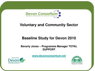 Voluntary and Community Sector Baseline Study for Devon 2010 Beverly Jones – Programme Manager TOTAL SUPPORT www.devon