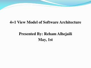 4+1 View Model of Software Architecture  Presented By:  Reham Alhejaili May, 1st