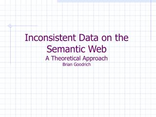 Inconsistent Data on the Semantic Web A Theoretical Approach Brian Goodrich
