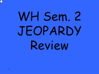 WH Sem. 2  JEOPARDY Review