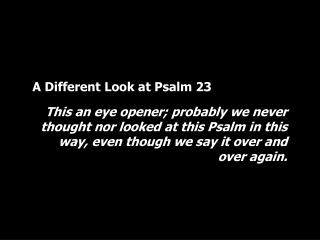 A Different Look at Psalm 23 This an eye opener; probably we never thought nor looked at this Psalm in this way, even th