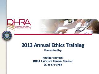 2013  Annual Ethics Training Presented by Heather LoPresti DHRA Associate General Counsel (571) 372-1988