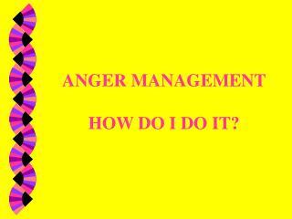 ANGER MANAGEMENT HOW DO I DO IT?