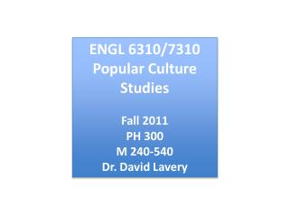 ENGL 6310/7310 Popular Culture Studies Fall 2011 PH 300 M 240-540 Dr. David Lavery