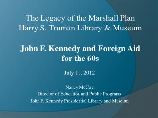 July 11, 2012 Nancy McCoy Director of Education and Public Programs John F. Kennedy Presidential Library and Museum
