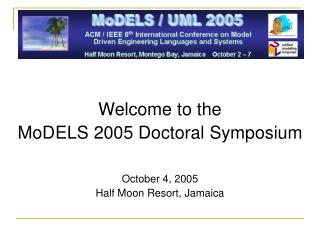 Welcome to the MoDELS 2005 Doctoral Symposium October 4, 2005 Half Moon Resort, Jamaica