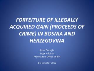 FORFEITURE OF ILLEGALLY ACQUIRED GAIN (PROCEEDS OF CRIME) IN BOSNIA AND HERZEGOVINA
