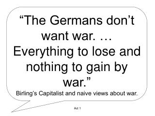 """The Germans don't want war. … Everything to lose and nothing to gain by war."" Birling's Capitalist and naive"