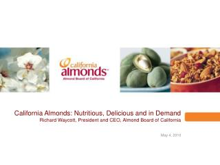California Almonds: Nutritious, Delicious and in Demand Richard Waycott, President and CEO, Almond Board of California