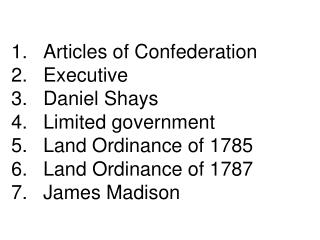 1.	Articles of Confederation  2.	Executive 3.	Daniel Shays 4.	Limited government 5.	Land Ordinance of 1785 6.	Land Ordi