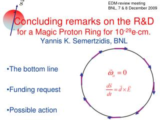 Concluding remarks on the R&D for a Magic Proton Ring for 10 -29 e ? cm. Yannis K. Semertzidis, BNL