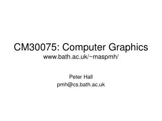 CM30075: Computer Graphics bath.ac.uk/~maspmh/