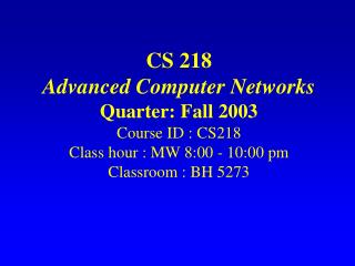 CS 218 Advanced Computer Networks Quarter: Fall 2003 Course ID : CS218 Class hour : MW 8:00 - 10:00 pm Classroom : BH 52