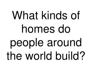 What kinds of homes do people around the world build?