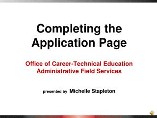 Completing the Application Page Office of Career-Technical  Education Administrative Field Services presented by   Miche