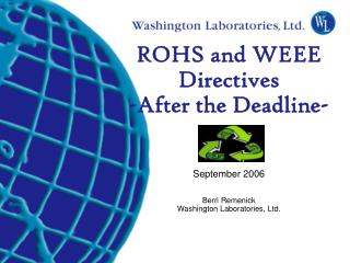 ROHS and WEEE Directives  -After the Deadline-  September 2006 Berri Remenick Washington Laboratories, Ltd.