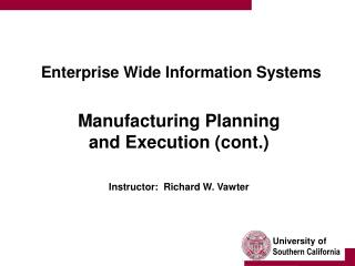 Enterprise Wide Information Systems  Manufacturing Planning  and Execution (cont.) Instructor:  Richard W. Vawter