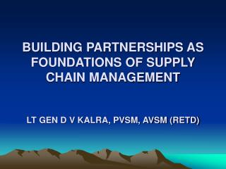 BUILDING PARTNERSHIPS AS FOUNDATIONS OF SUPPLY CHAIN MANAGEMENT LT GEN D V KALRA, PVSM, AVSM (RETD)