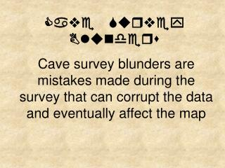 Cave survey blunders are mistakes made during the survey that can corrupt the data and eventually affect the map