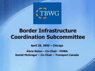 April 28, 2009 – Chicago Alicia Nolan – Co-Chair - FHWA Daniel McGregor – Co-Chair – Transport Canada