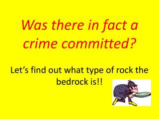 Was there in fact a crime committed? Let's find out what type of rock the bedrock is!!