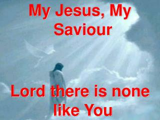 My Jesus, My Saviour Lord there is none like You