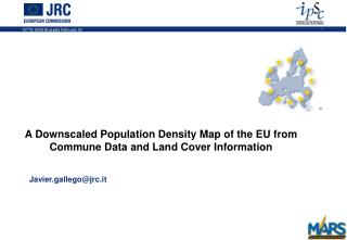 A Downscaled Population Density Map of the EU from Commune Data and Land Cover Information 	Javier.gallego@jrc.it