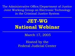 JET-WG National Webinar  March 17, 2005 Hosted by the Federal Judicial Center