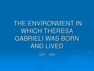 THE ENVIRONMENT IN WHICH THERESA GABRIELI WAS BORN AND LIVED 1837 - 1908