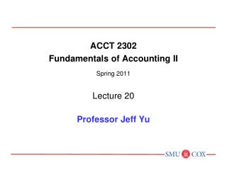 ACCT 2302 Fundamentals of Accounting II Spring 2011 Lecture 20 Professor Jeff Yu