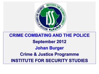 Crime combating and the police S eptember  2012 J ohan  B urger C rime & Justice  P rogramme INSTITUTE  FOR SECURITY ST