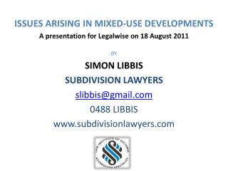 ISSUES ARISING IN MIXED-USE DEVELOPMENTS A presentation for  Legalwise  on 18 August 2011 BY SIMON LIBBIS SUBDIVISION LA