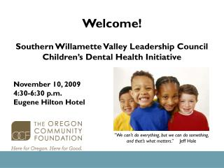 Welcome! Southern Willamette Valley Leadership Council Children's Dental Health Initiative