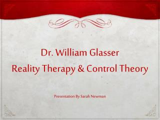 Dr. William  Glasser Reality Therapy & Control Theory Presentation By Sarah Newman