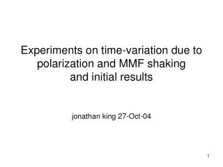 Experiments on time-variation due to  polarization and MMF shaking and initial results