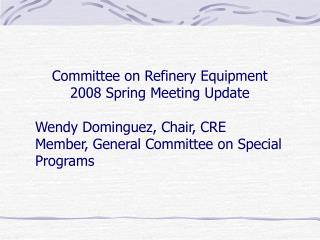 Committee on Refinery Equipment   2008 Spring Meeting Update  	Wendy Dominguez, Chair, CRE 	Member, General Committee on