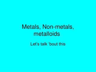 Metals, Non-metals, metalloids
