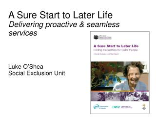 A Sure Start to Later Life Delivering proactive & seamless services Luke O'Shea     Social Exclusion Unit