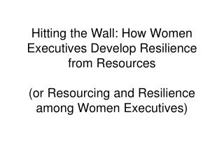 Hitting the Wall: How Women Executives Develop Resilience from Resources (or Resourcing and Resilience among Women Execu