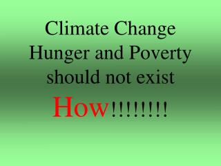 Climate Change Hunger and Poverty should not exist How !!!!!!!!