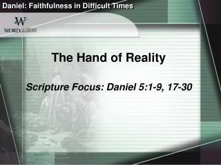 The Hand of Reality Scripture Focus: Daniel 5:1-9, 17-30