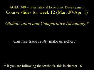 AGEC 340 – International Economic Development C ourse slides for week 12 (Mar. 30-Apr. 1) Globalization and Comparativ