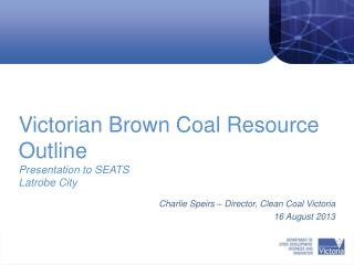 Victorian Brown Coal Resource Outline Presentation to SEATS Latrobe City  Brown Coal – A