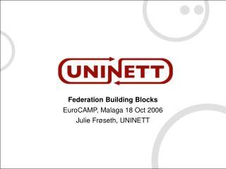 Federation Building Blocks EuroCAMP, Malaga 18 Oct 2006 Julie Fr ø seth, UNINETT